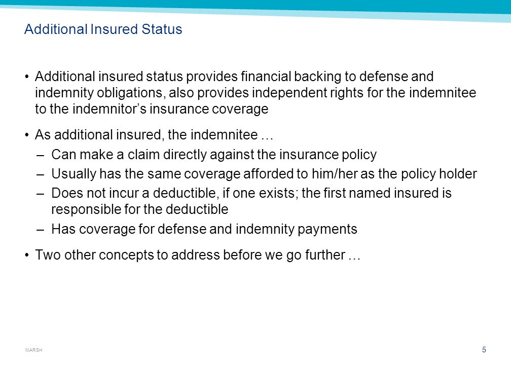 MARSH Additional Insured Status Additional insured status provides financial backing to defense and indemnity obligations, also provides independent r
