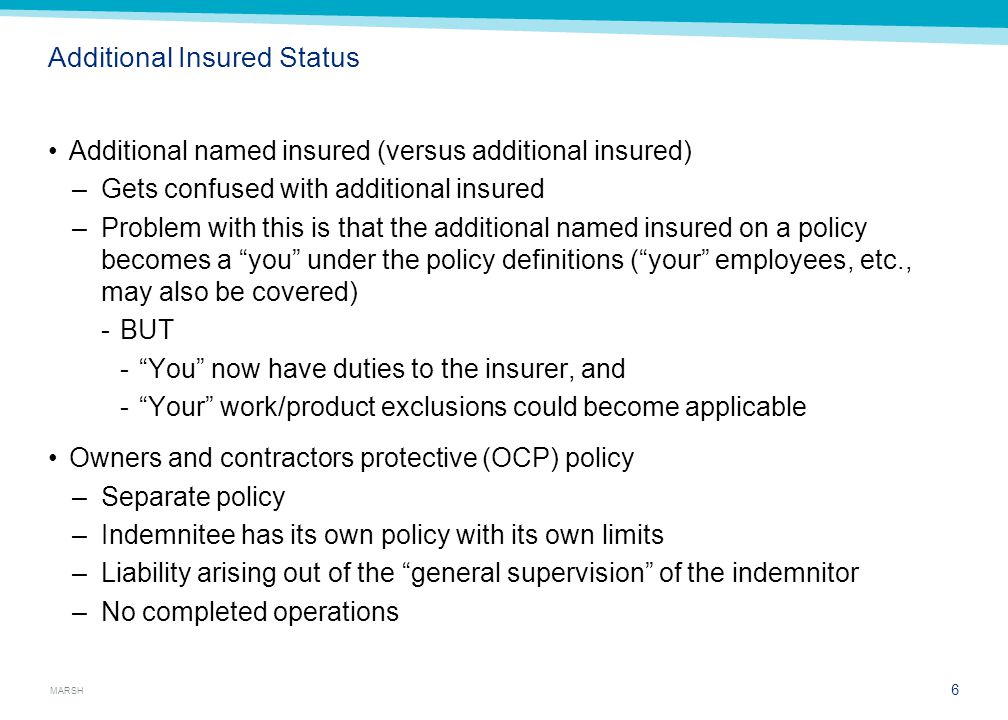 MARSH Additional Insured Status Additional named insured (versus additional insured) –Gets confused with additional insured –Problem with this is that the additional named insured on a policy becomes a you under the policy definitions ( your employees, etc., may also be covered) BUT  You now have duties to the insurer, and  Your work/product exclusions could become applicable Owners and contractors protective (OCP) policy –Separate policy –Indemnitee has its own policy with its own limits –Liability arising out of the general supervision of the indemnitor –No completed operations 6