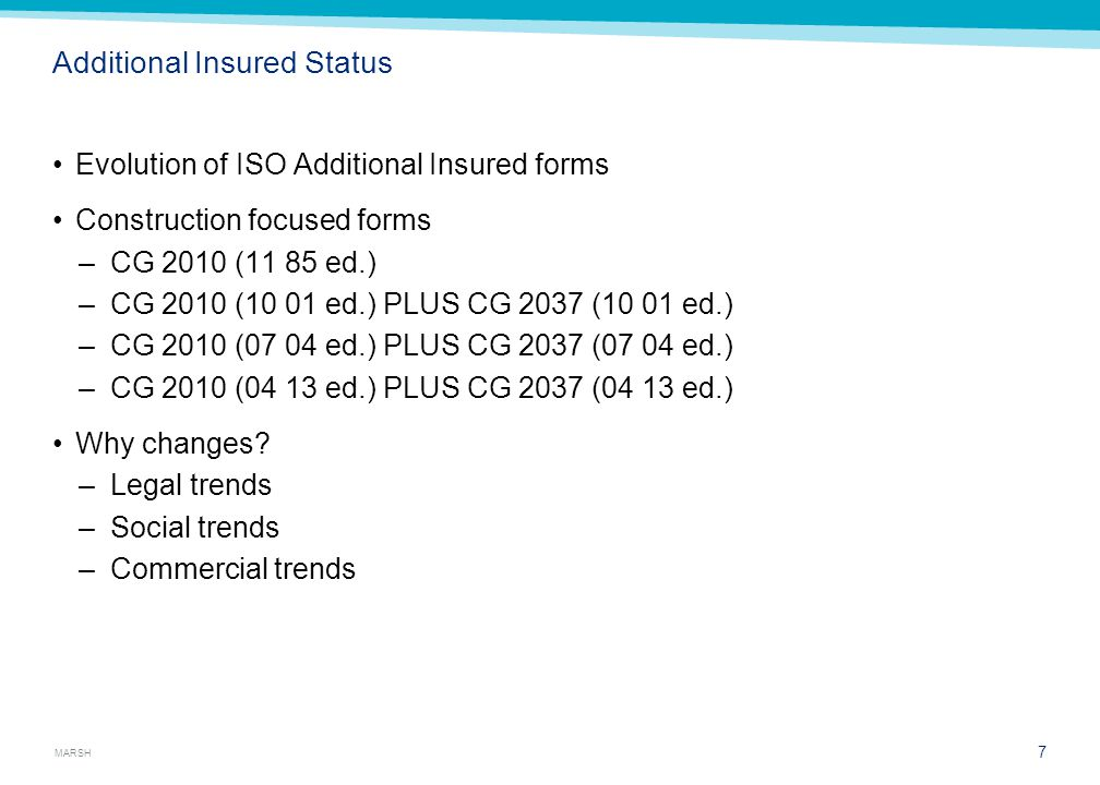 MARSH Additional Insured Status Evolution of ISO Additional Insured forms Construction focused forms –CG 2010 (11 85 ed.) –CG 2010 (10 01 ed.) PLUS CG