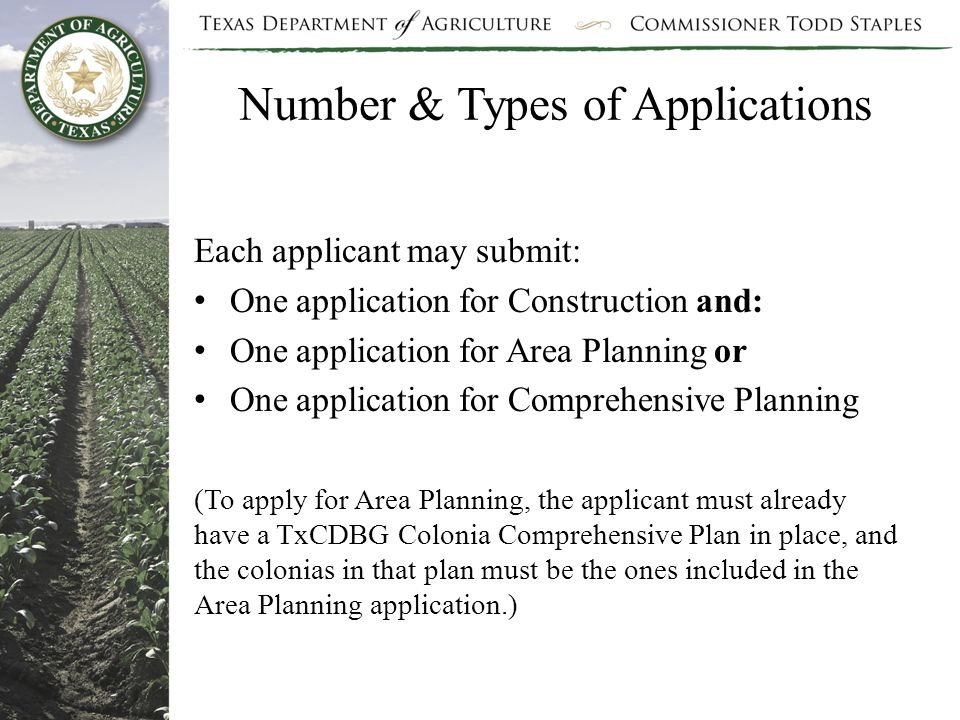 Number & Types of Applications Each applicant may submit: One application for Construction and: One application for Area Planning or One application for Comprehensive Planning (To apply for Area Planning, the applicant must already have a TxCDBG Colonia Comprehensive Plan in place, and the colonias in that plan must be the ones included in the Area Planning application.)