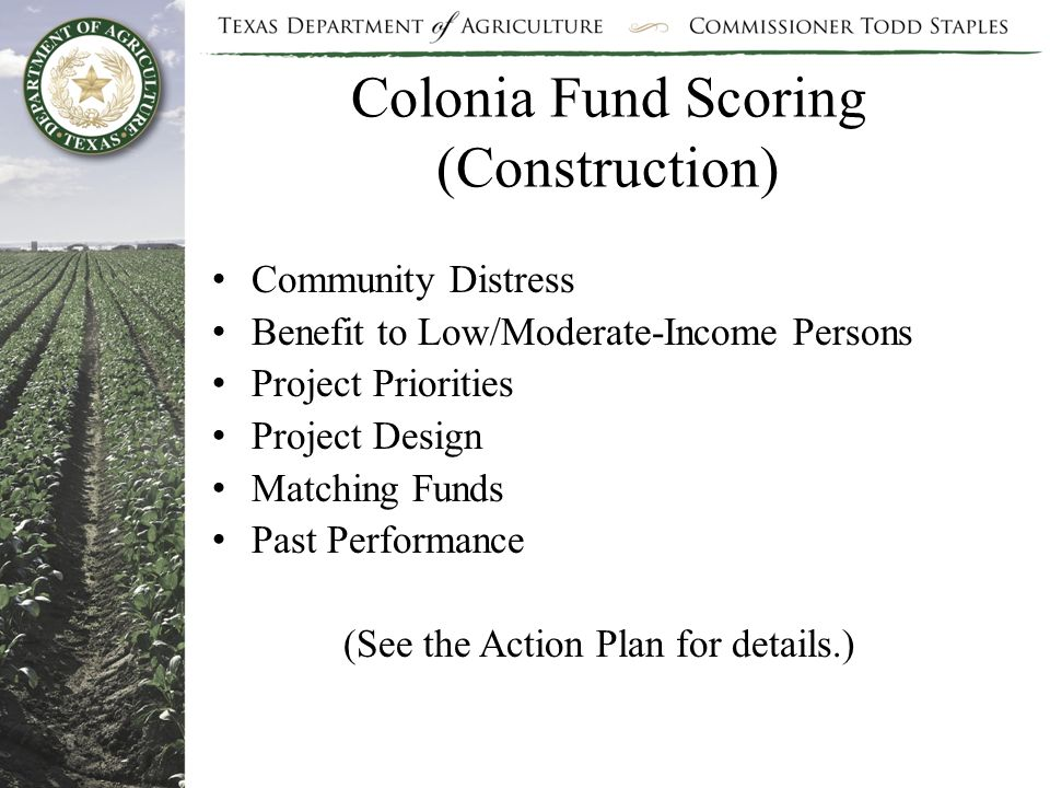 Colonia Fund Scoring (Construction) Community Distress Benefit to Low/Moderate-Income Persons Project Priorities Project Design Matching Funds Past Performance (See the Action Plan for details.)