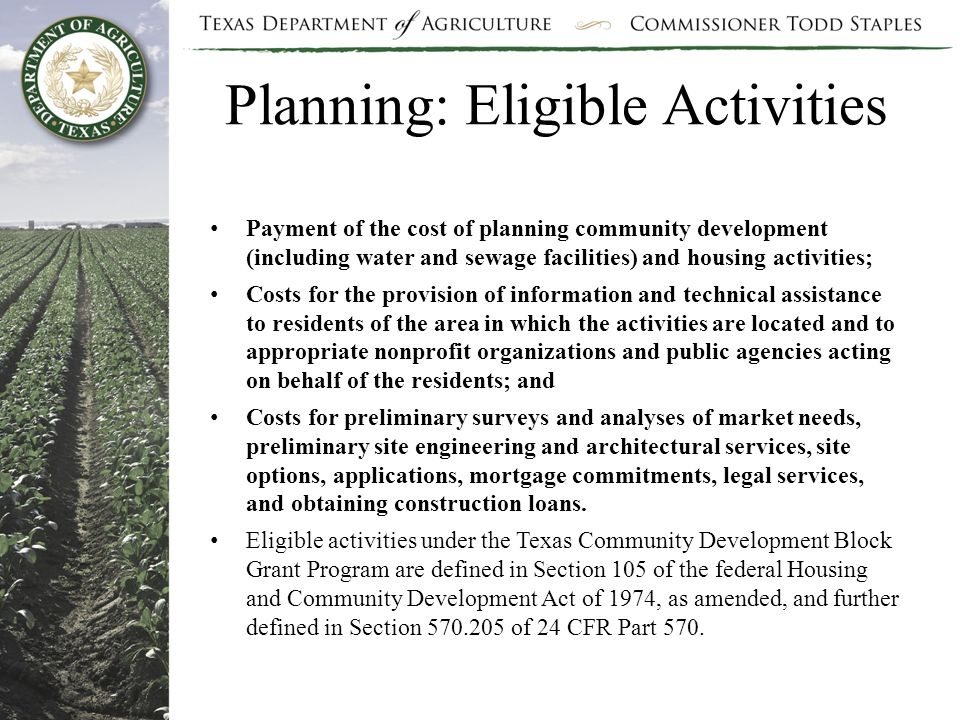 Planning: Eligible Activities Payment of the cost of planning community development (including water and sewage facilities) and housing activities; Costs for the provision of information and technical assistance to residents of the area in which the activities are located and to appropriate nonprofit organizations and public agencies acting on behalf of the residents; and Costs for preliminary surveys and analyses of market needs, preliminary site engineering and architectural services, site options, applications, mortgage commitments, legal services, and obtaining construction loans.