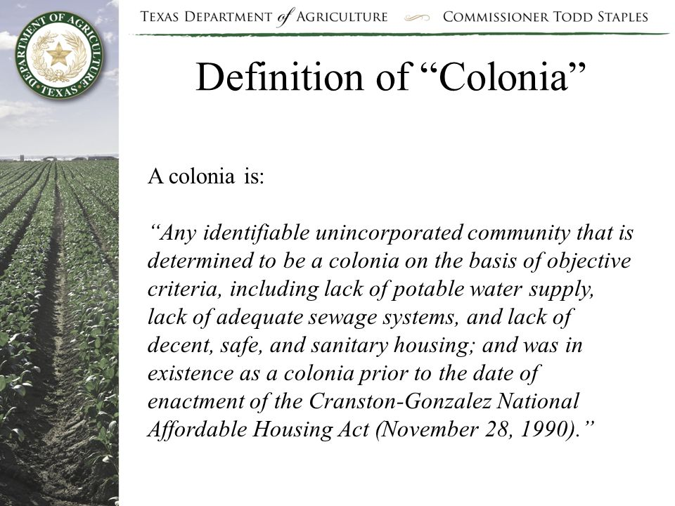 Definition of Colonia A colonia is: Any identifiable unincorporated community that is determined to be a colonia on the basis of objective criteria, including lack of potable water supply, lack of adequate sewage systems, and lack of decent, safe, and sanitary housing; and was in existence as a colonia prior to the date of enactment of the Cranston-Gonzalez National Affordable Housing Act (November 28, 1990).