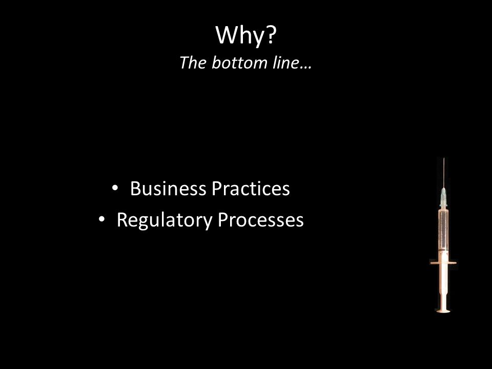 Why? The bottom line… Business Practices Regulatory Processes