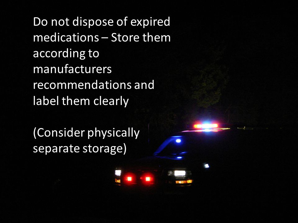 Do not dispose of expired medications – Store them according to manufacturers recommendations and label them clearly (Consider physically separate storage)