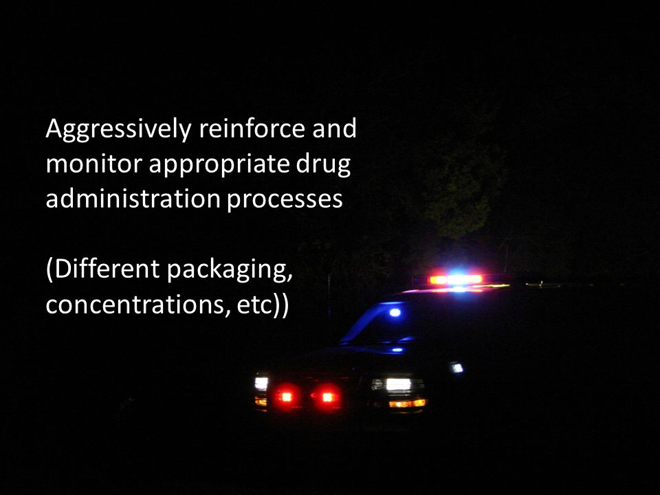 Aggressively reinforce and monitor appropriate drug administration processes (Different packaging, concentrations, etc))