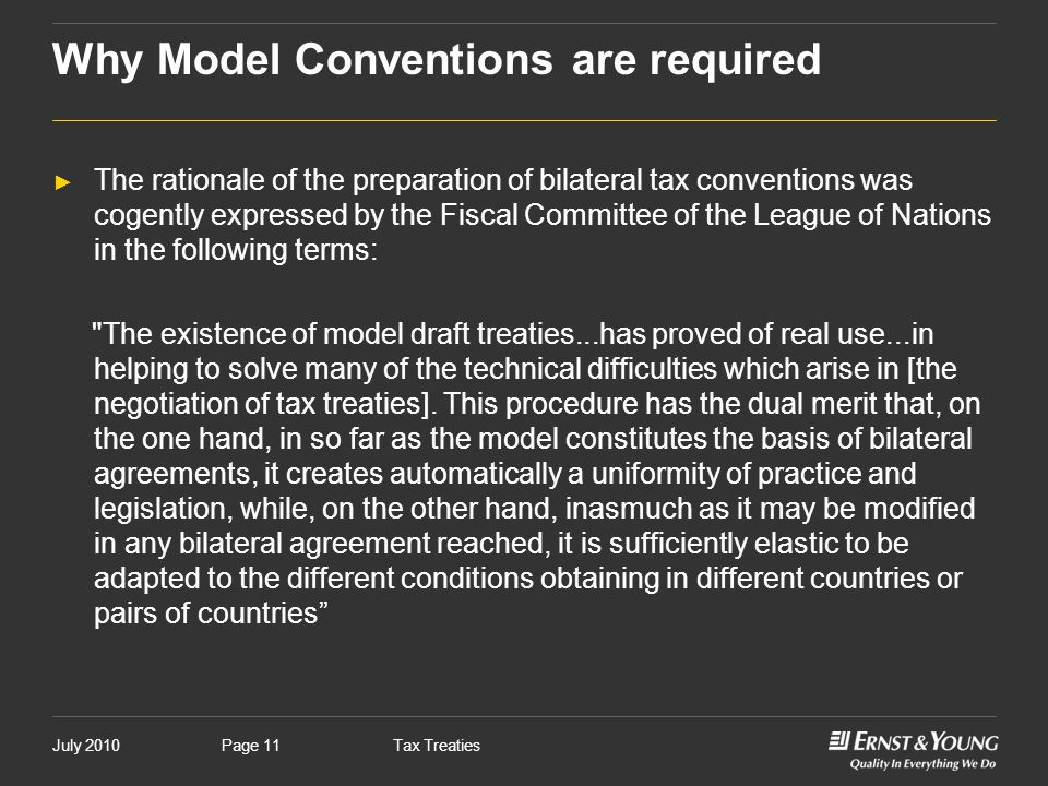 July 2010Tax TreatiesPage 11 Why Model Conventions are required ► The rationale of the preparation of bilateral tax conventions was cogently expressed