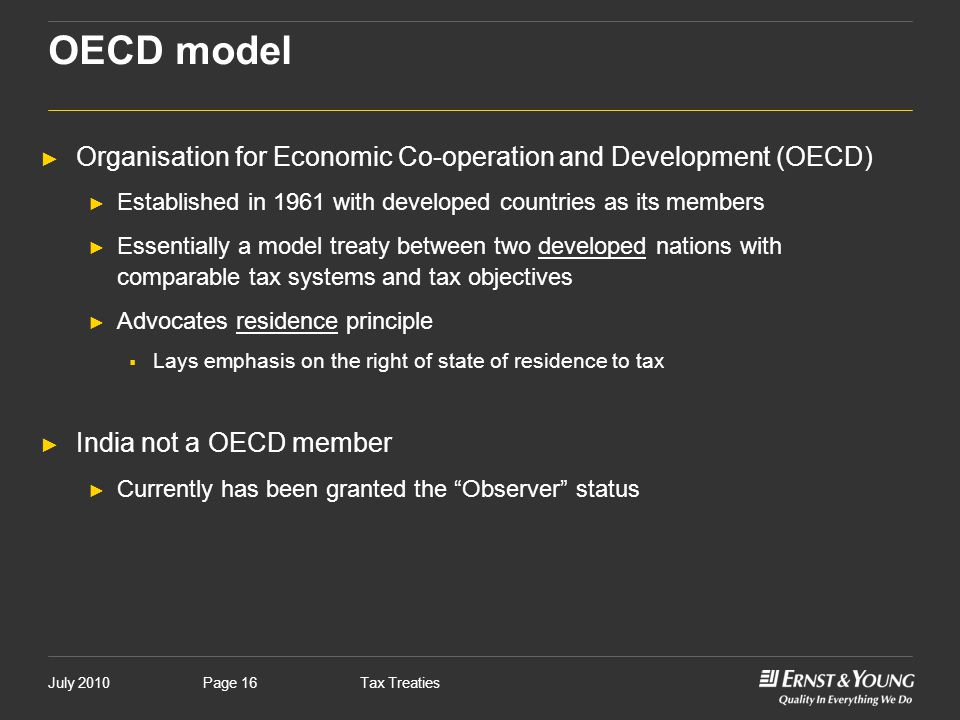 July 2010Tax TreatiesPage 16 OECD model ► Organisation for Economic Co-operation and Development (OECD) ► Established in 1961 with developed countries