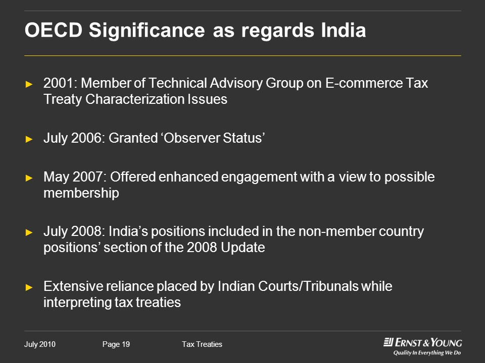 July 2010Tax TreatiesPage 19 OECD Significance as regards India ► 2001: Member of Technical Advisory Group on E-commerce Tax Treaty Characterization I