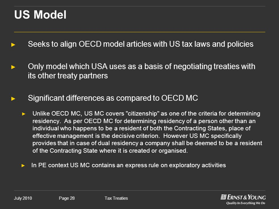 July 2010Tax TreatiesPage 28 US Model ► Seeks to align OECD model articles with US tax laws and policies ► Only model which USA uses as a basis of neg
