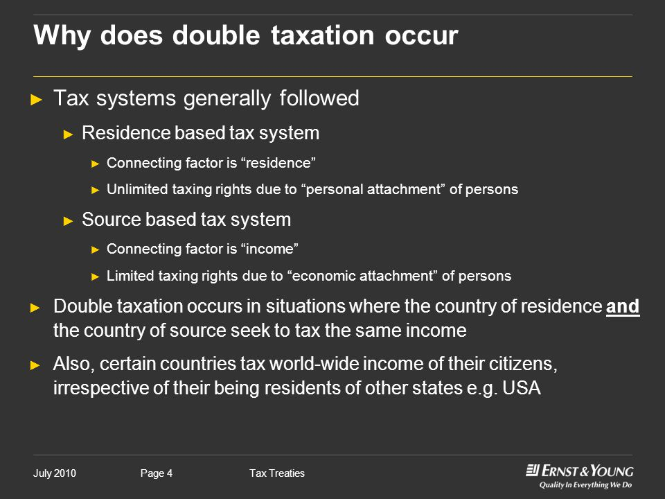 """July 2010Tax TreatiesPage 4 ► Tax systems generally followed ► Residence based tax system ► Connecting factor is """"residence"""" ► Unlimited taxing rights"""