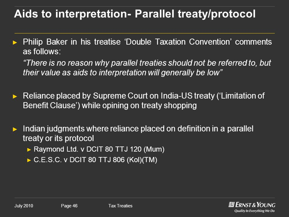 """July 2010Tax TreatiesPage 46 ► Philip Baker in his treatise 'Double Taxation Convention' comments as follows: """"There is no reason why parallel treatie"""