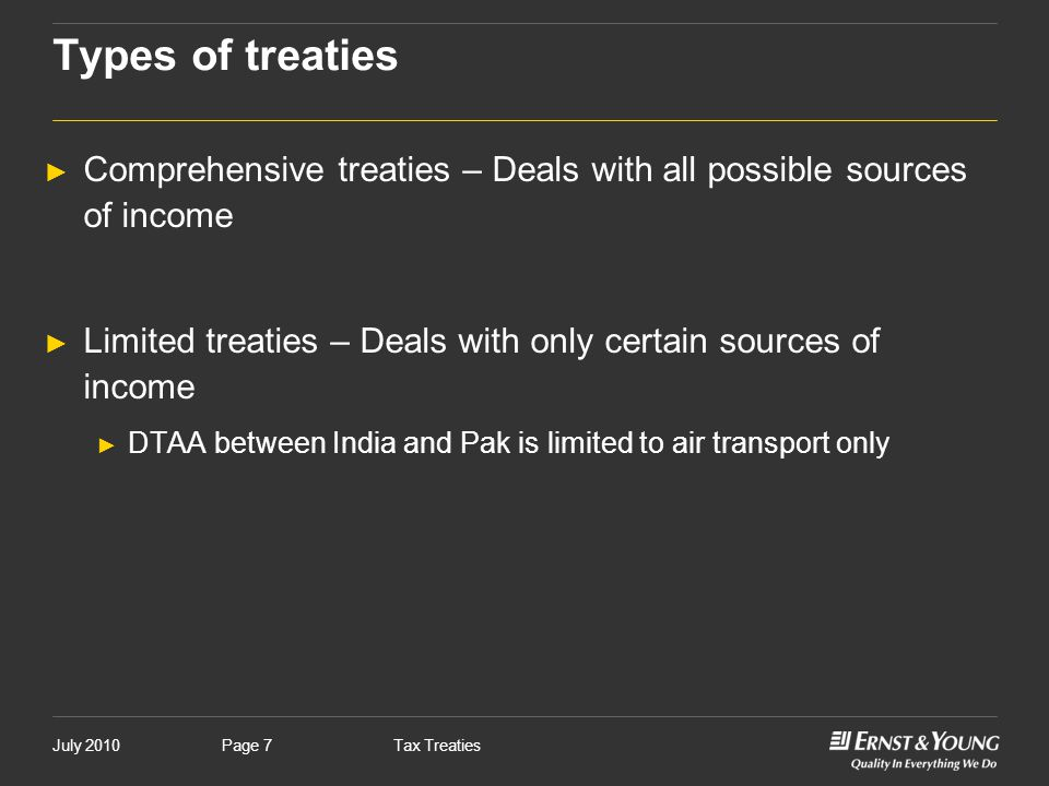 July 2010Tax TreatiesPage 7 Types of treaties ► Comprehensive treaties – Deals with all possible sources of income ► Limited treaties – Deals with onl