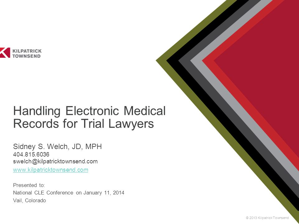 © 2013 Kilpatrick Townsend Handling Electronic Medical Records for Trial Lawyers Sidney S. Welch, JD, MPH 404.815.6036 swelch@kilpatricktownsend.com w