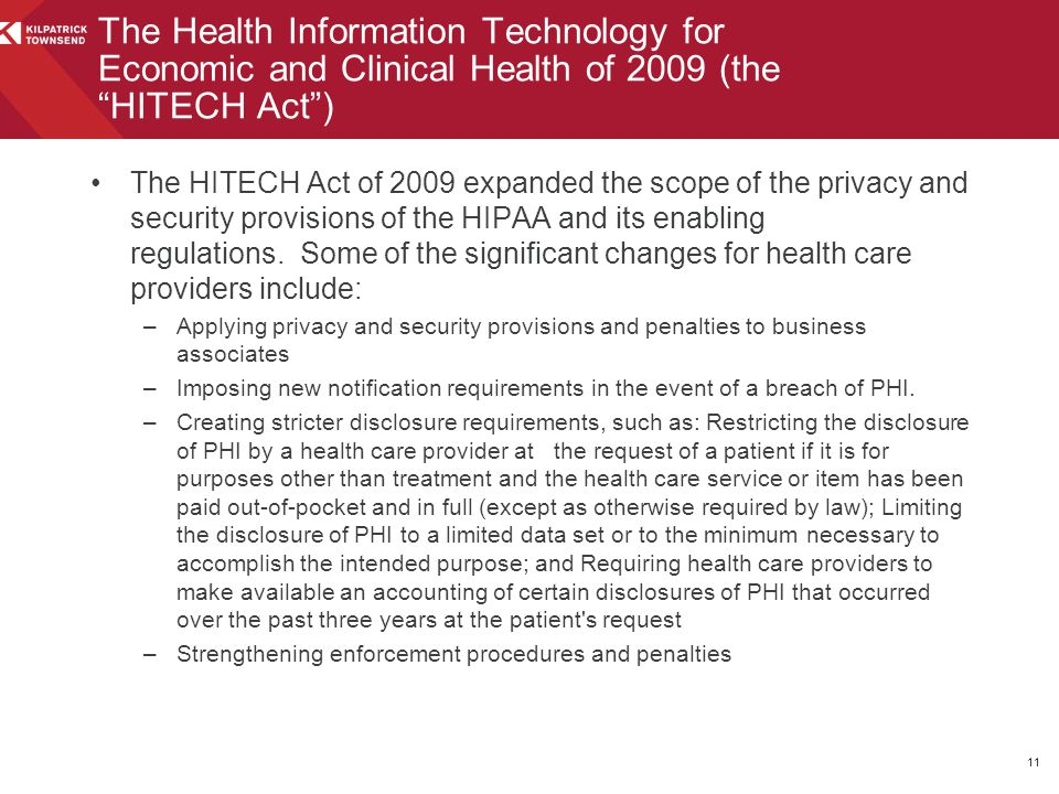 The HITECH Act of 2009 expanded the scope of the privacy and security provisions of the HIPAA and its enabling regulations. Some of the significant ch