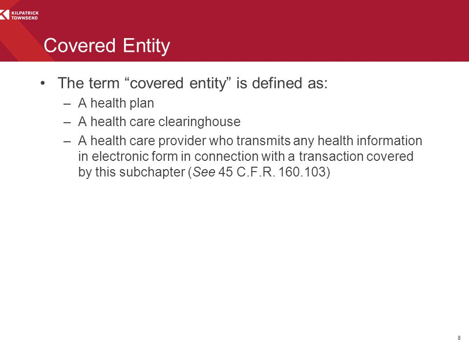 """The term """"covered entity"""" is defined as: –A health plan –A health care clearinghouse –A health care provider who transmits any health information in e"""