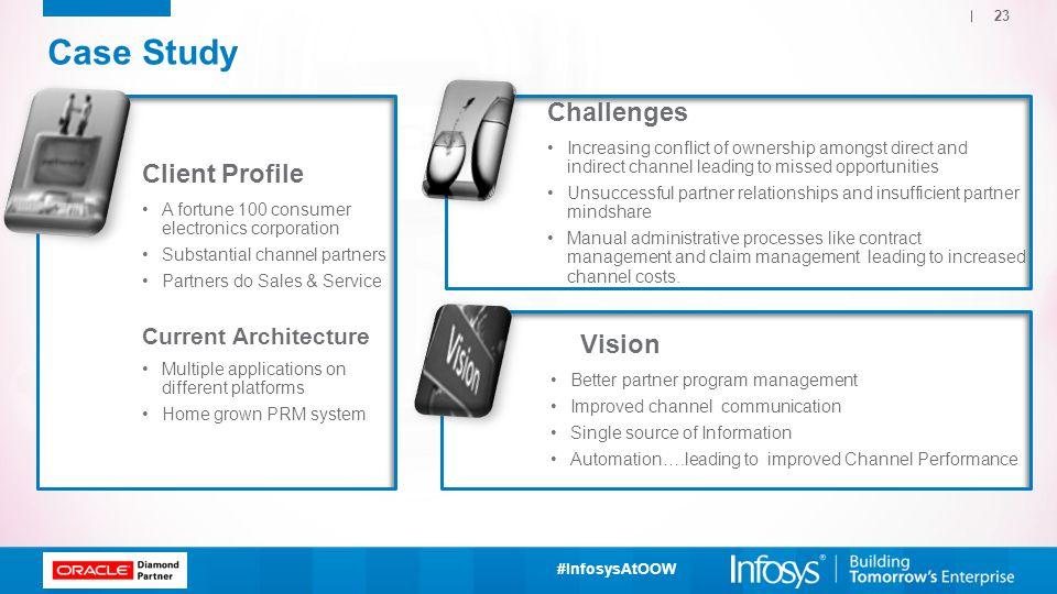 #InfosysAtOOW Case Study Client Profile A fortune 100 consumer electronics corporation Substantial channel partners Partners do Sales & Service Curren