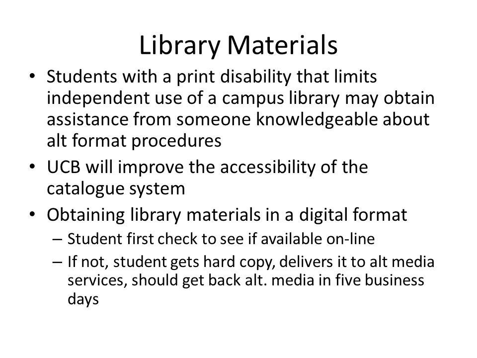 Library Materials Students with a print disability that limits independent use of a campus library may obtain assistance from someone knowledgeable ab
