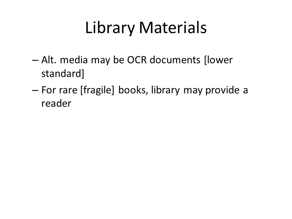 Library Materials – Alt. media may be OCR documents [lower standard] – For rare [fragile] books, library may provide a reader
