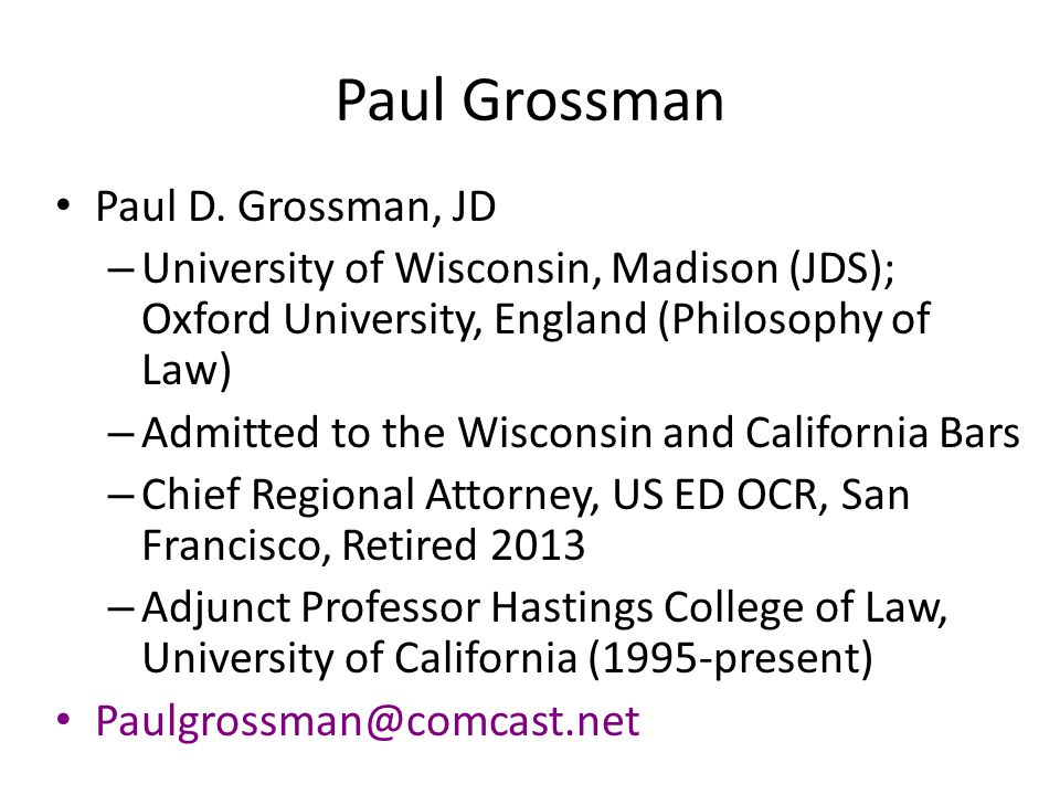 Paul Grossman Paul D. Grossman, JD – University of Wisconsin, Madison (JDS); Oxford University, England (Philosophy of Law) – Admitted to the Wisconsi