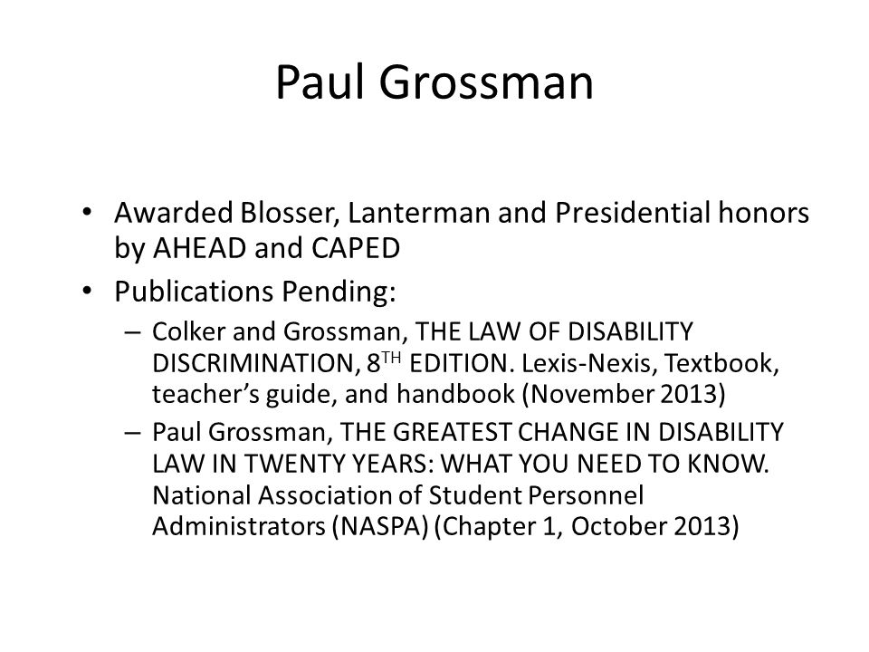 Paul Grossman Awarded Blosser, Lanterman and Presidential honors by AHEAD and CAPED Publications Pending: – Colker and Grossman, THE LAW OF DISABILITY