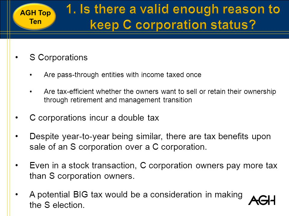 S Corporations Are pass-through entities with income taxed once Are tax-efficient whether the owners want to sell or retain their ownership through retirement and management transition C corporations incur a double tax Despite year-to-year being similar, there are tax benefits upon sale of an S corporation over a C corporation.