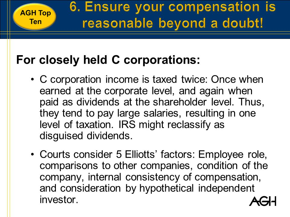 For closely held C corporations: C corporation income is taxed twice: Once when earned at the corporate level, and again when paid as dividends at the shareholder level.