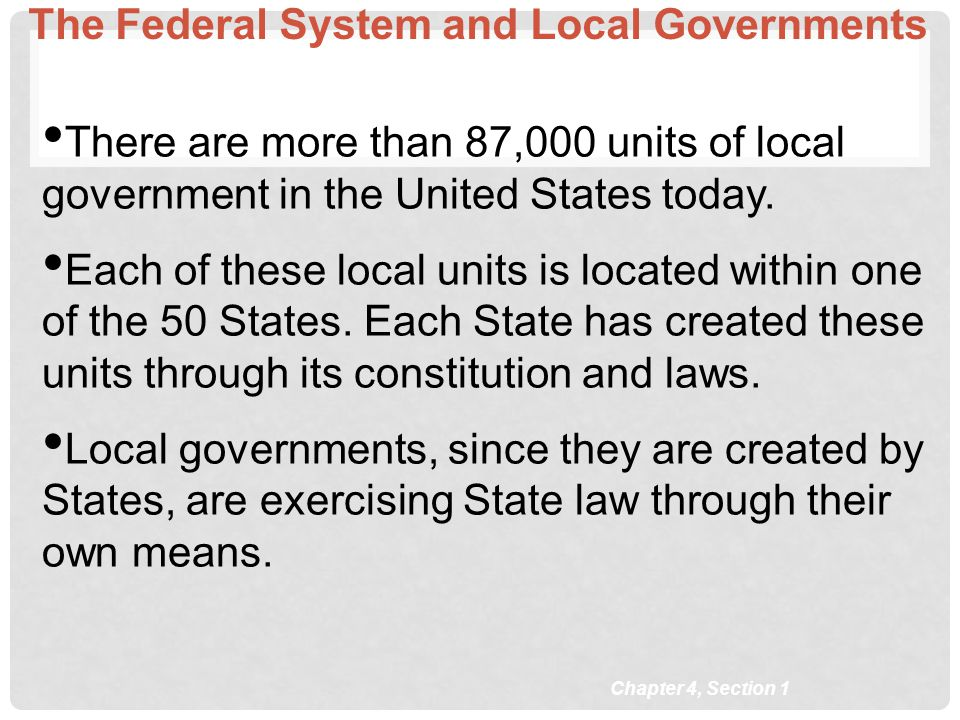 The Federal System and Local Governments There are more than 87,000 units of local government in the United States today. Each of these local units is