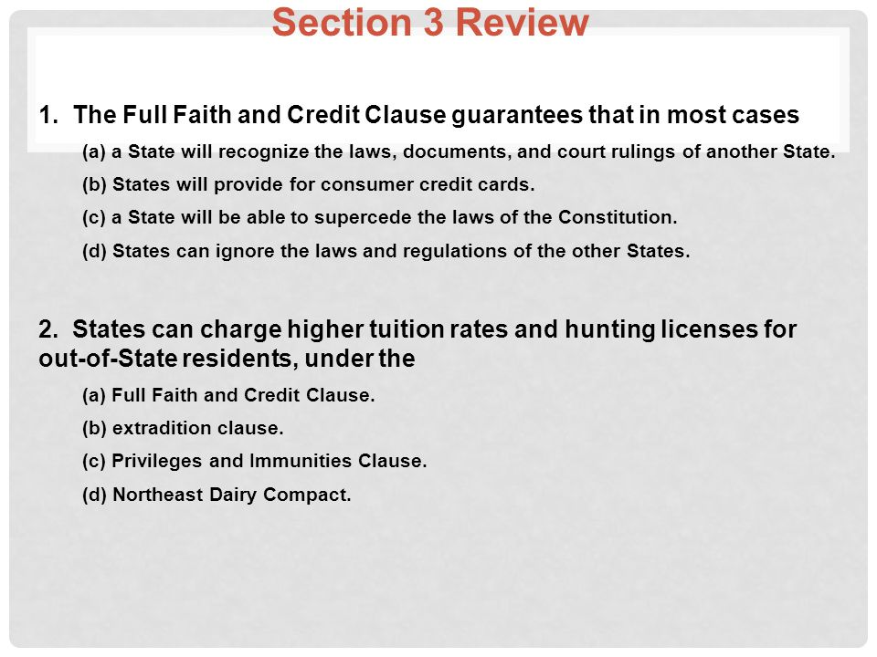 Section 3 Review 1. The Full Faith and Credit Clause guarantees that in most cases (a) a State will recognize the laws, documents, and court rulings o