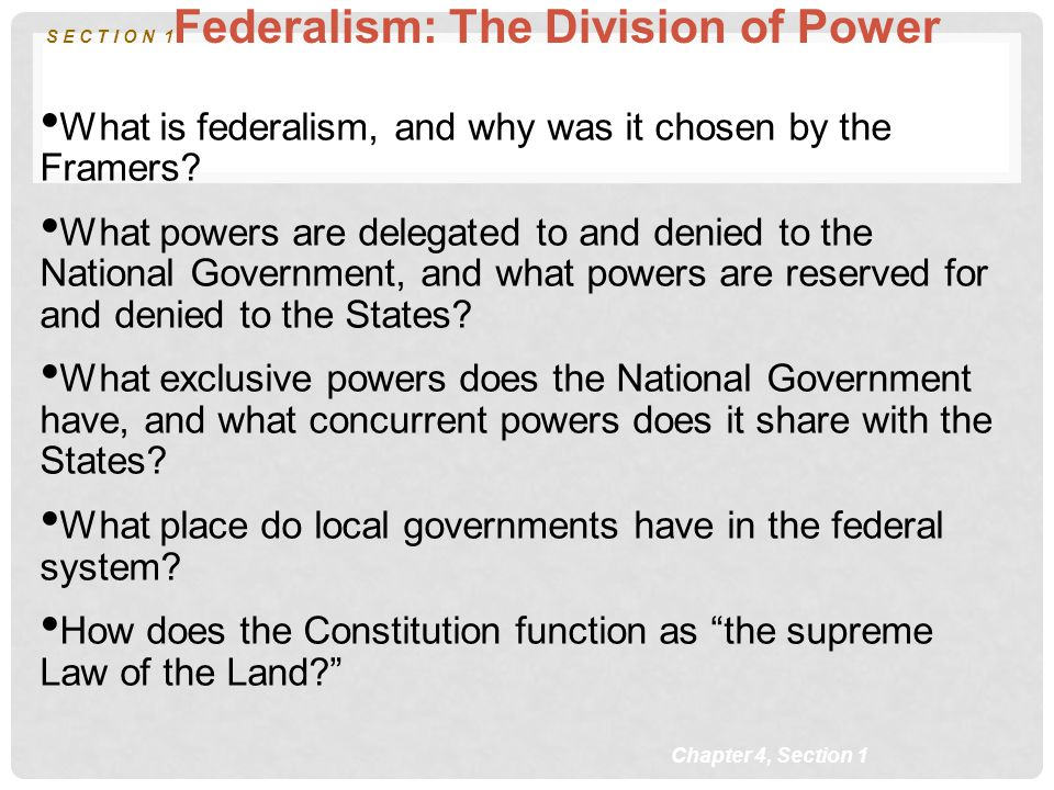 Chapter 4, Section 1 S E C T I O N 1 Federalism: The Division of Power What is federalism, and why was it chosen by the Framers? What powers are deleg