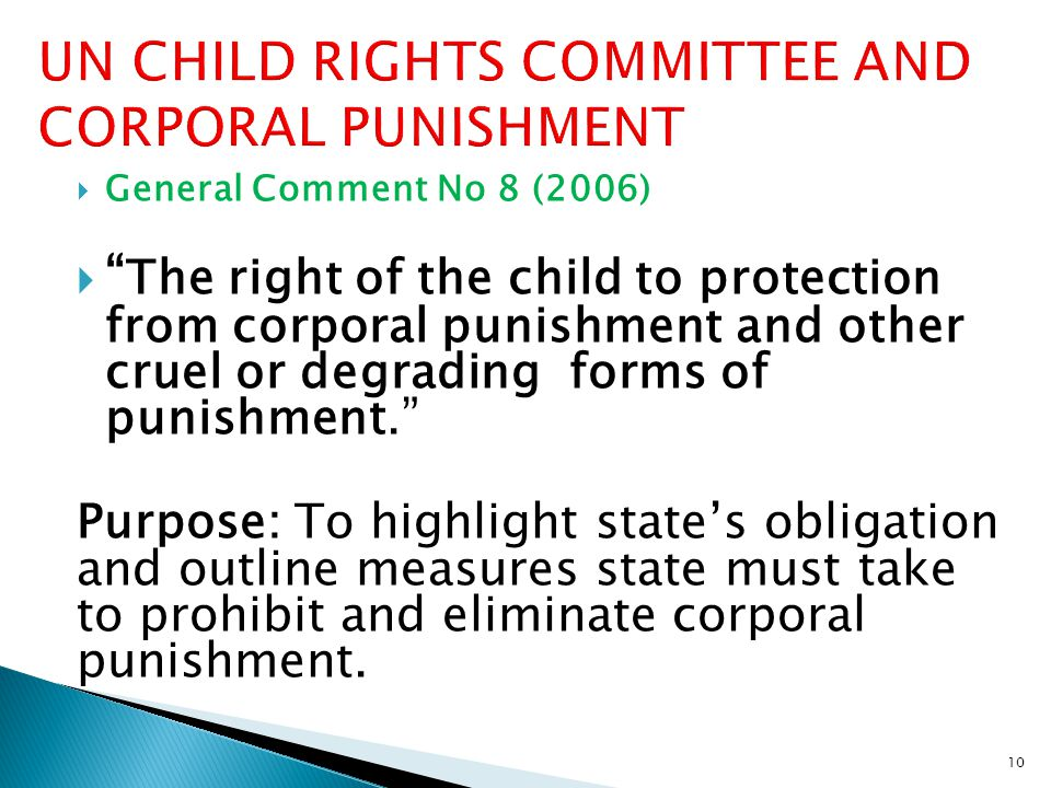  General Comment No 8 (2006)  The right of the child to protection from corporal punishment and other cruel or degrading forms of punishment. Purpose: To highlight state's obligation and outline measures state must take to prohibit and eliminate corporal punishment.
