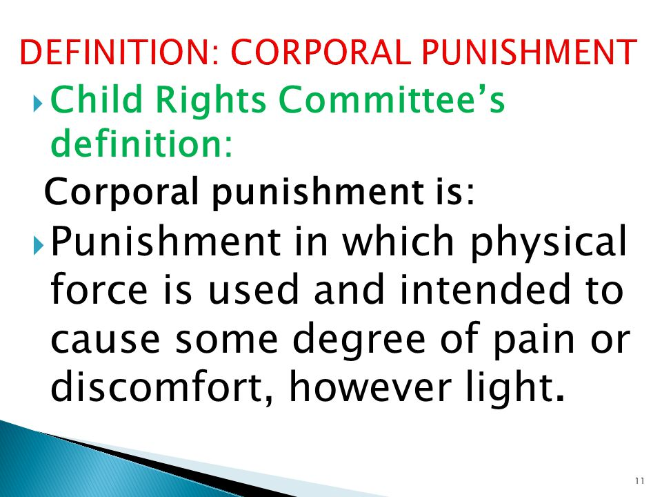  Child Rights Committee's definition: Corporal punishment is:  Punishment in which physical force is used and intended to cause some degree of pain or discomfort, however light.