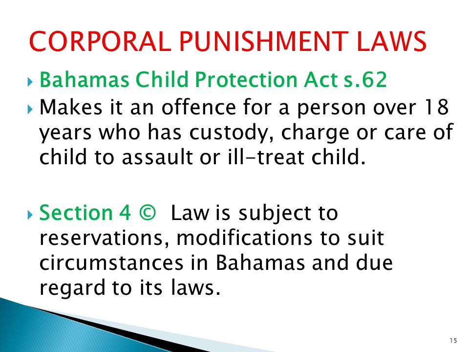  Bahamas Child Protection Act s.62  Makes it an offence for a person over 18 years who has custody, charge or care of child to assault or ill-treat child.