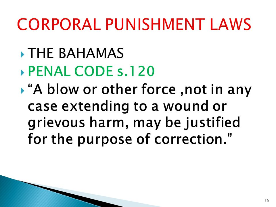  THE BAHAMAS  PENAL CODE s.120  A blow or other force,not in any case extending to a wound or grievous harm, may be justified for the purpose of correction. 16