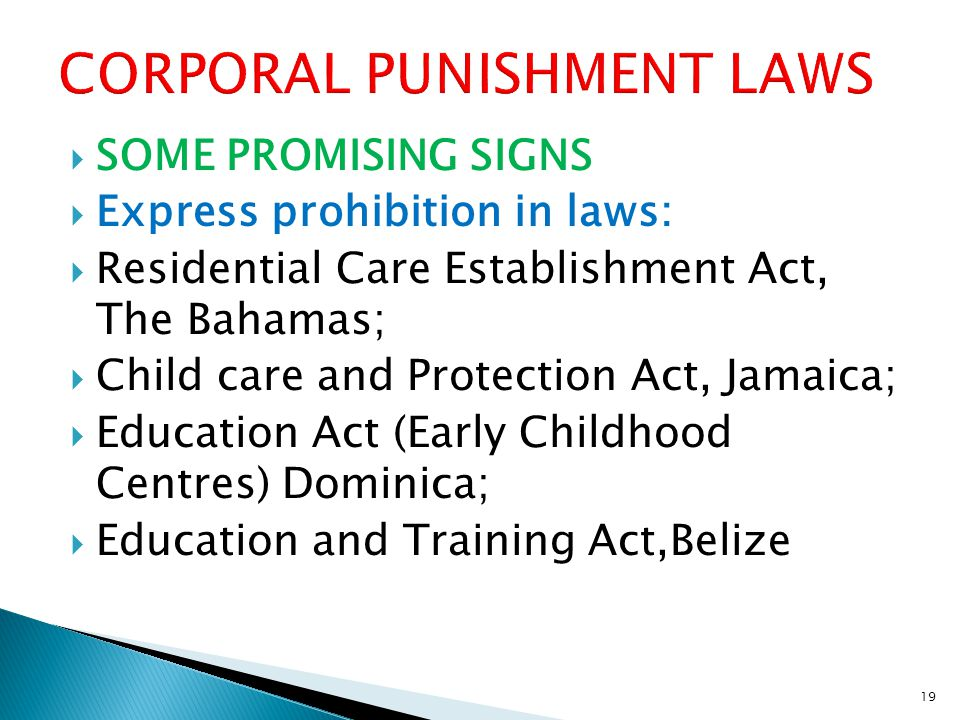  SOME PROMISING SIGNS  Express prohibition in laws:  Residential Care Establishment Act, The Bahamas;  Child care and Protection Act, Jamaica;  Education Act (Early Childhood Centres) Dominica;  Education and Training Act,Belize 19