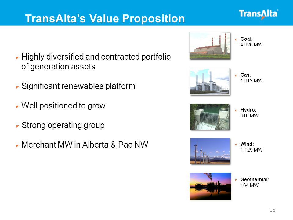 28 TransAlta's Value Proposition  Highly diversified and contracted portfolio of generation assets  Significant renewables platform  Well positioned to grow  Strong operating group  Merchant MW in Alberta & Pac NW  Coal: 4,926 MW  Gas: 1,913 MW  Hydro: 919 MW  Wind: 1,129 MW  Geothermal: 164 MW