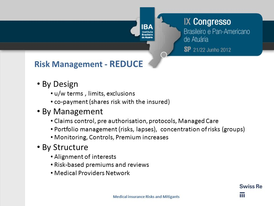 Risk Management - REDUCE By Design u/w terms, limits, exclusions co-payment (shares risk with the insured) By Management Claims control, pre authorisation, protocols, Managed Care Portfolio management (risks, lapses), concentration of risks (groups) Monitoring, Controls, Premium increases By Structure Alignment of interests Risk-based premiums and reviews Medical Providers Network Medical insurance Risks and Mitigants