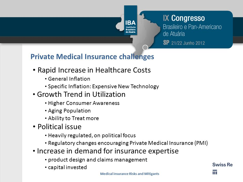 Private Medical Insurance challenges Rapid Increase in Healthcare Costs General Inflation Specific Inflation: Expensive New Technology Growth Trend in Utilization Higher Consumer Awareness Aging Population Ability to Treat more Political issue Heavily regulated, on political focus Regulatory changes encouraging Private Medical Insurance (PMI) Increase in demand for insurance expertise product design and claims management capital invested Medical insurance Risks and Mitigants