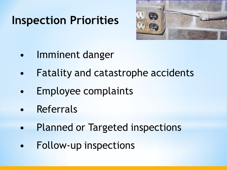 Inspection Priorities Imminent danger Fatality and catastrophe accidents Employee complaints Referrals Planned or Targeted inspections Follow-up inspe