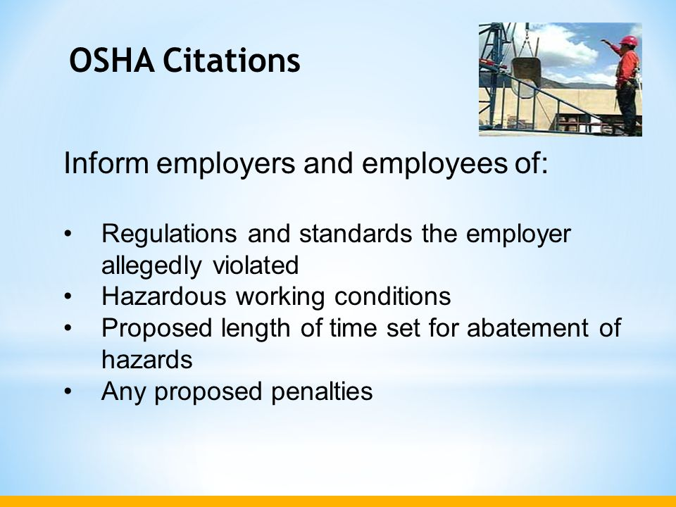 OSHA Citations Inform employers and employees of: Regulations and standards the employer allegedly violated Hazardous working conditions Proposed leng