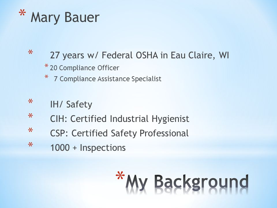 * Mary Bauer * 27 years w/ Federal OSHA in Eau Claire, WI * 20 Compliance Officer * 7 Compliance Assistance Specialist * IH/ Safety * CIH: Certified I