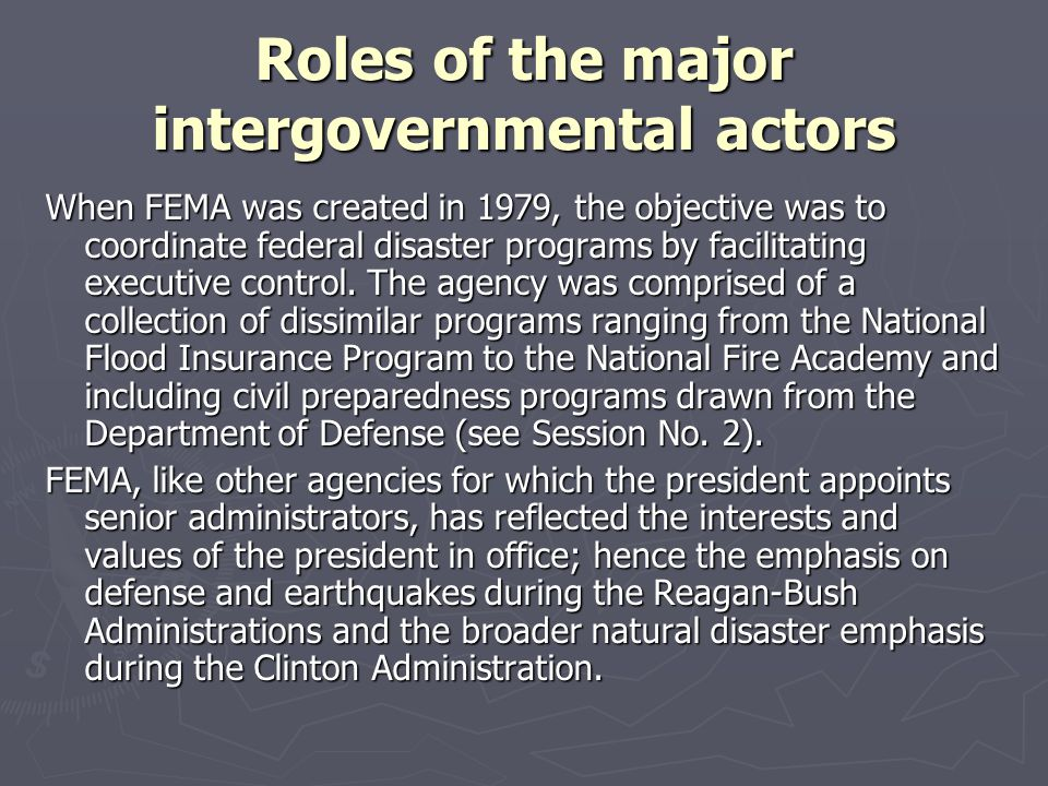 Roles of the major intergovernmental actors When FEMA was created in 1979, the objective was to coordinate federal disaster programs by facilitating e