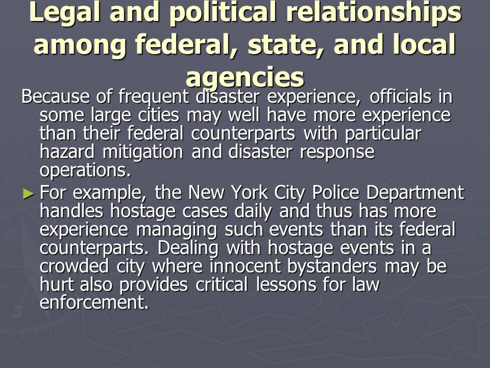 Legal and political relationships among federal, state, and local agencies Because of frequent disaster experience, officials in some large cities may