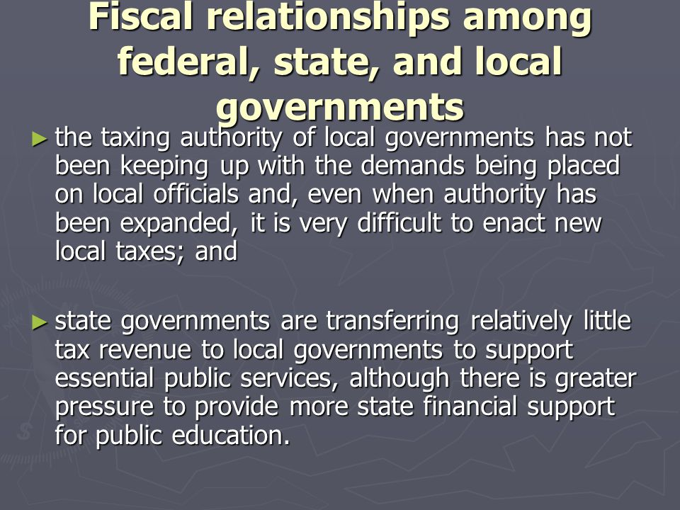 Fiscal relationships among federal, state, and local governments ► the taxing authority of local governments has not been keeping up with the demands