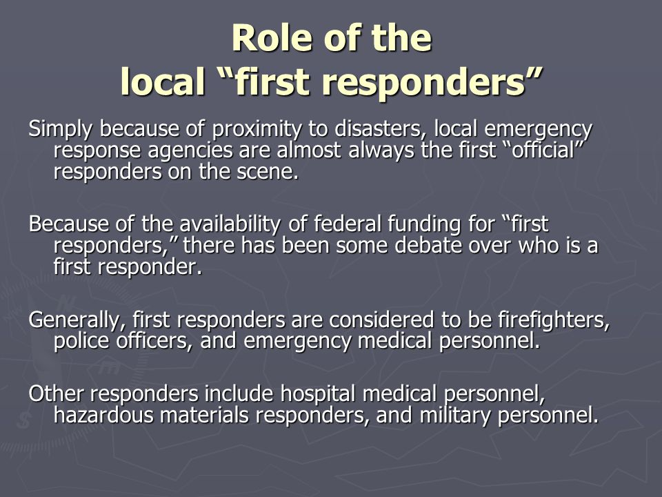 """Role of the local """"first responders"""" Simply because of proximity to disasters, local emergency response agencies are almost always the first """"official"""