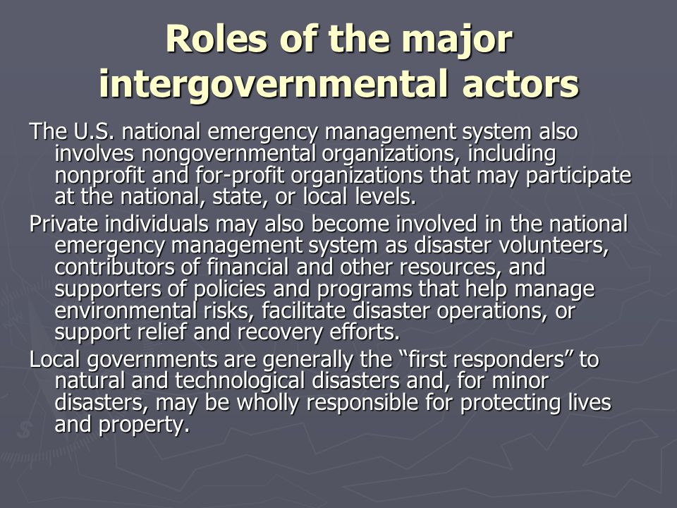 Roles of the major intergovernmental actors The evolution of the intergovernmental system has fundamentally been based on differing views on ► the roles of the federal and state governments, with some believing that the federal government should be very active in addressing social and economic problems and others believing that state and local governments should have primary responsibility for addressing such problems; ► public policy choices, with those supporting a broader federal role being more confident that their policy preferences will fare better at that level and those supporting a leading role for state governments being more confident that their policy preferences will fare better among state officials and legislators; ► more narrow social or economic interests, with supporters of each intergovernmental arrangement hoping that their preferred system will best protect and advance their own interests; and ► the role of government in general, with some preferring the least government possible to ensure low taxes and little interference with their own social and economic pursuits and others preferring an active or positive role for government in addressing society's problems (i.e., the positive state ).