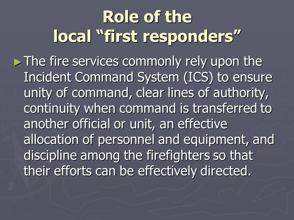 """Role of the local """"first responders"""" ► The fire services commonly rely upon the Incident Command System (ICS) to ensure unity of command, clear lines"""