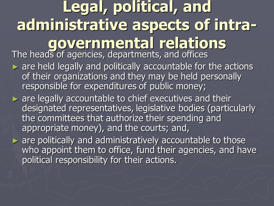 Legal, political, and administrative aspects of intra- governmental relations The heads of agencies, departments, and offices ► are held legally and p