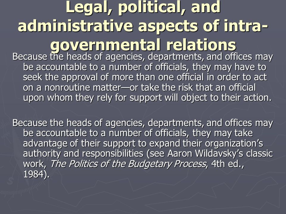 Legal, political, and administrative aspects of intra- governmental relations Because the heads of agencies, departments, and offices may be accountab