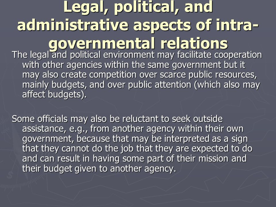 Legal, political, and administrative aspects of intra- governmental relations The legal and political environment may facilitate cooperation with othe